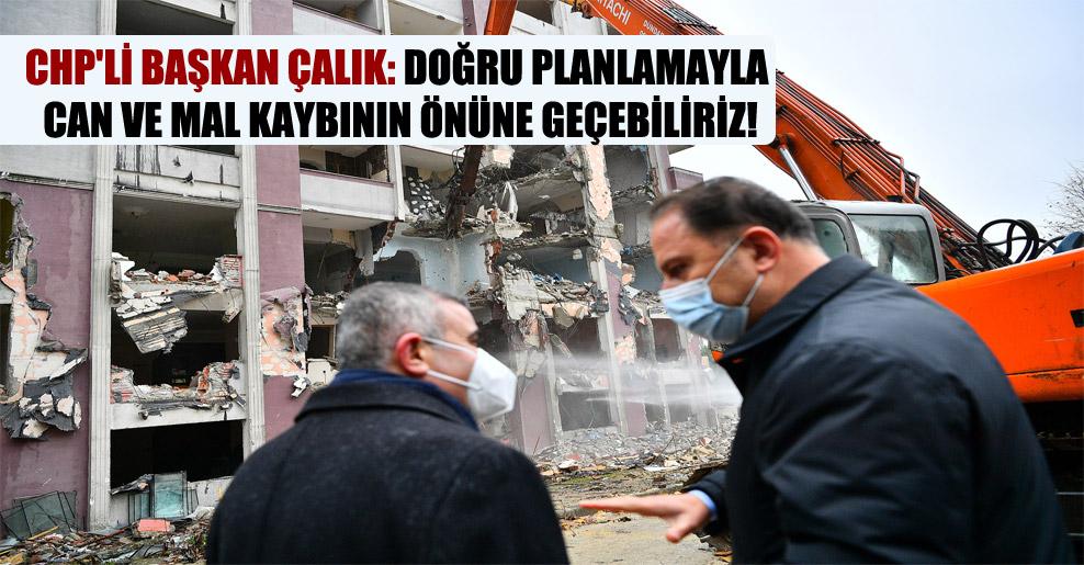 CHP'li Başkan Çalık: Doğru planlamayla can ve mal kaybının önüne geçebiliriz!