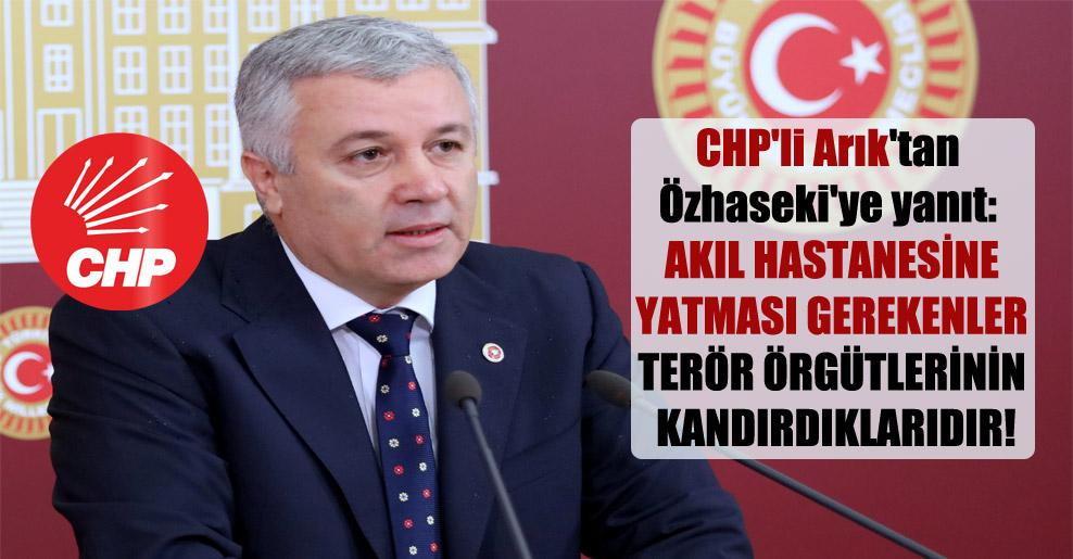 CHP'li Arık'tan Özhaseki'ye yanıt: Akıl hastanesine yatması gerekenler terör örgütlerinin kandırdıklarıdır!