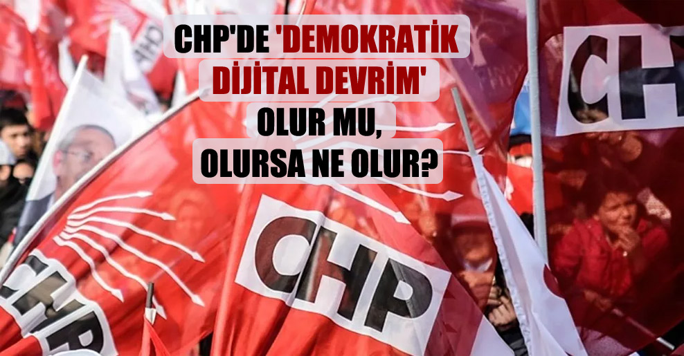 CHP'de 'Demokratik Dijital Devrim' olur mu, olursa ne olur?