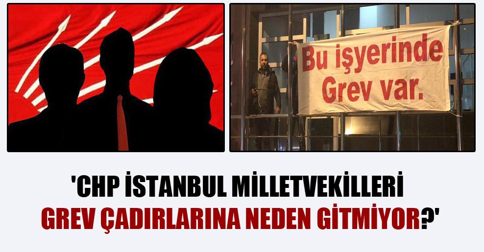 'CHP İstanbul milletvekilleri grev çadırlarına neden gitmiyor?'