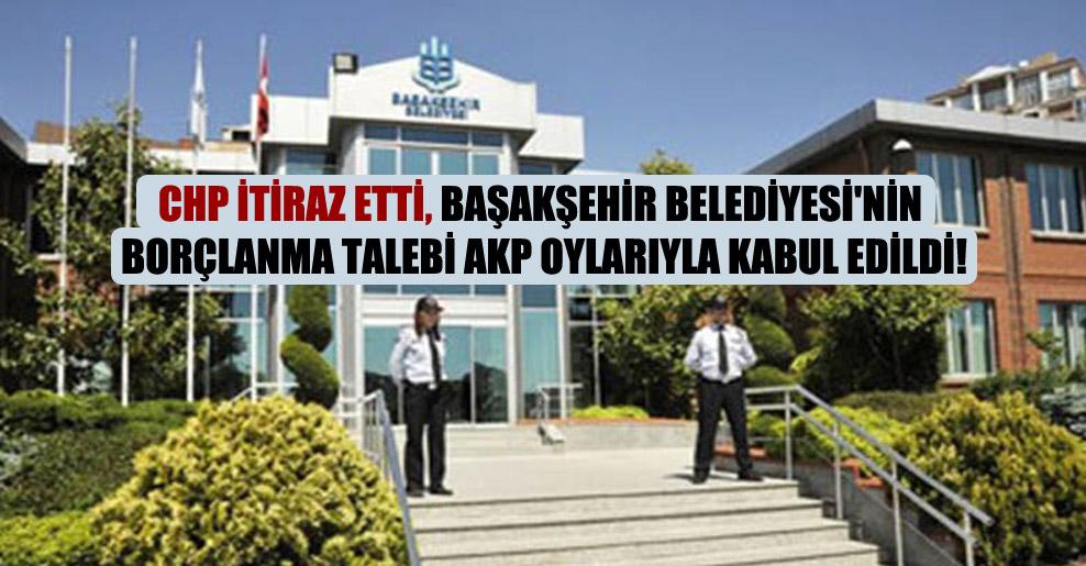 CHP itiraz etti, Başakşehir Belediyesi'nin borçlanma talebi AKP oylarıyla kabul edildi!