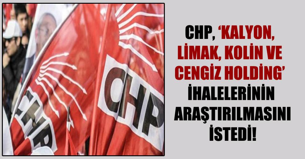 CHP, 'Kalyon, Limak, Kolin ve Cengiz Holding' ihalelerinin araştırılmasını istedi!