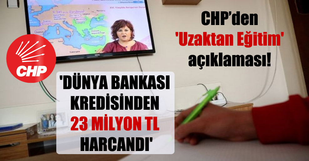 CHP'den 'Uzaktan Eğitim' açıklaması!  'Dünya Bankası kredisinden 23 Milyon TL harcandı'