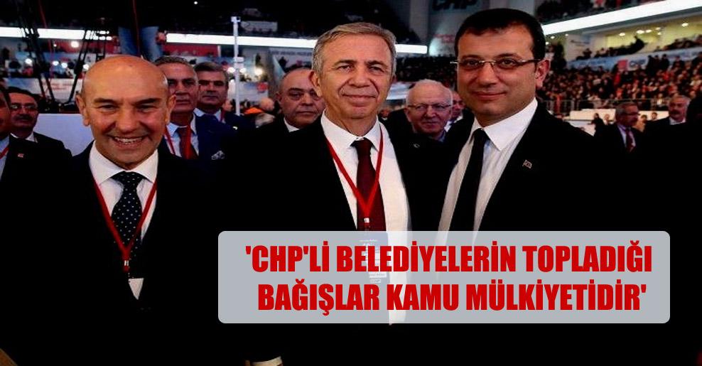 'CHP'li belediyelerin topladığı bağışlar kamu mülkiyetidir'
