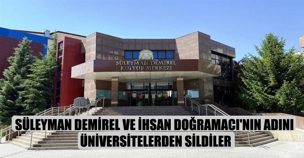Süleyman Demirel ve İhsan Doğramacı'nın adını üniversitelerden sildiler