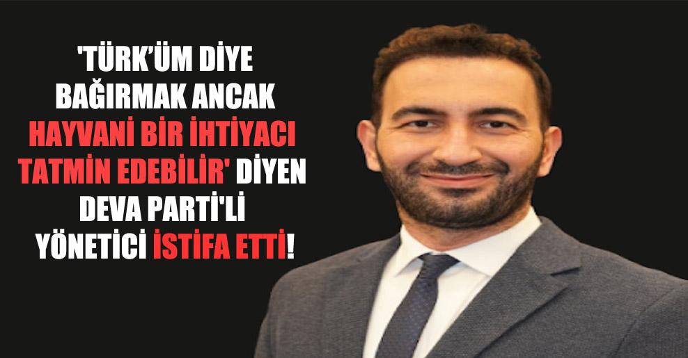 'Türk'üm diye bağırmak ancak hayvani bir ihtiyacı tatmin edebilir' diyen Deva Parti'li yönetici istifa etti!