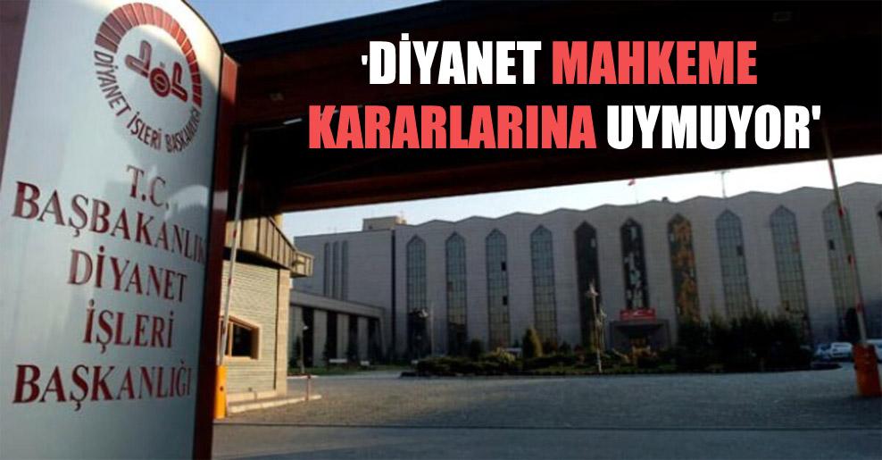 'Diyanet mahkeme kararlarına uymuyor'