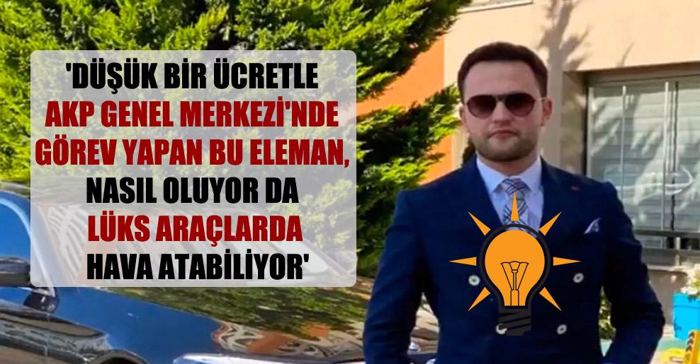 'Düşük bir ücretle AKP Genel Merkezi'nde görev yapan bu eleman, nasıl oluyor da lüks araçlarda hava atabiliyor'