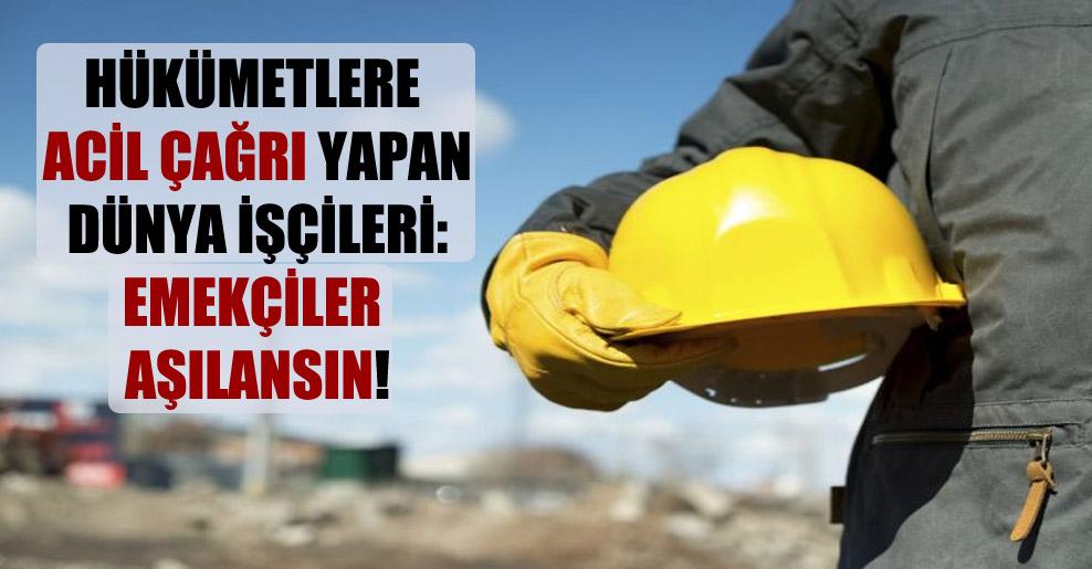 Hükümetlere acil çağrı yapan dünya işçileri: Emekçiler aşılansın!