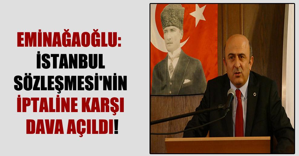 Eminağaoğlu: İstanbul Sözleşmesi'nin iptaline karşı dava açıldı!
