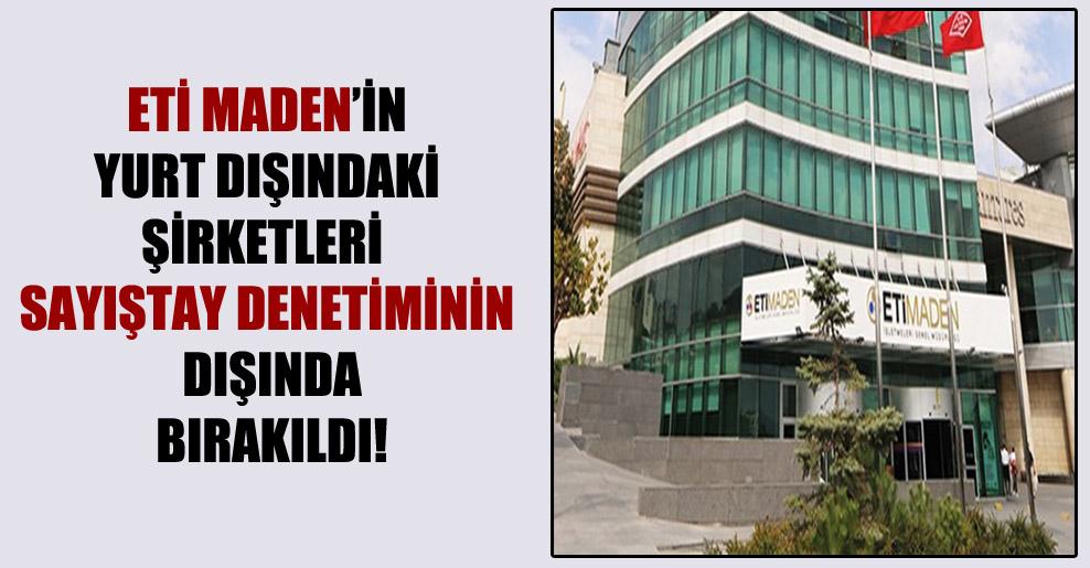 Eti Maden'in yurt dışındaki şirketleri Sayıştay denetiminin dışında bırakıldı!