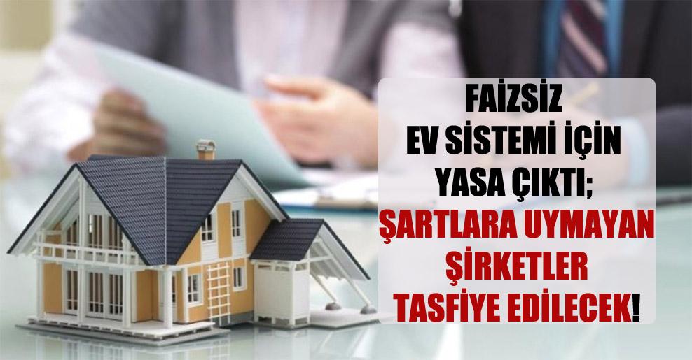 Faizsiz ev sistemi için yasa çıktı; şartlara uymayan şirketler tasfiye edilecek!