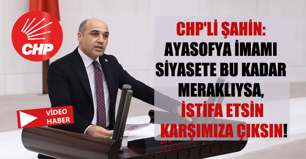 CHP'li Şahin: Ayasofya İmamı siyasete bu kadar meraklıysa, istifa etsin karşımıza çıksın!