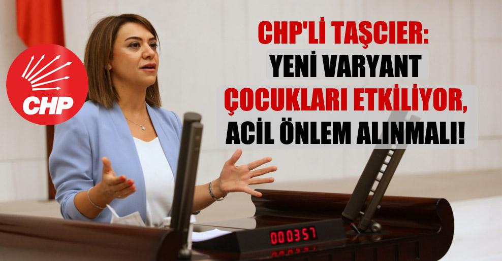 CHP'li Taşcıer: Yeni varyant çocukları etkiliyor, acil önlem alınmalı!