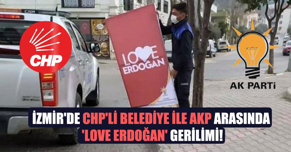 İzmir'de CHP'li belediye ile AKP arasında 'Love Erdoğan' gerilimi!