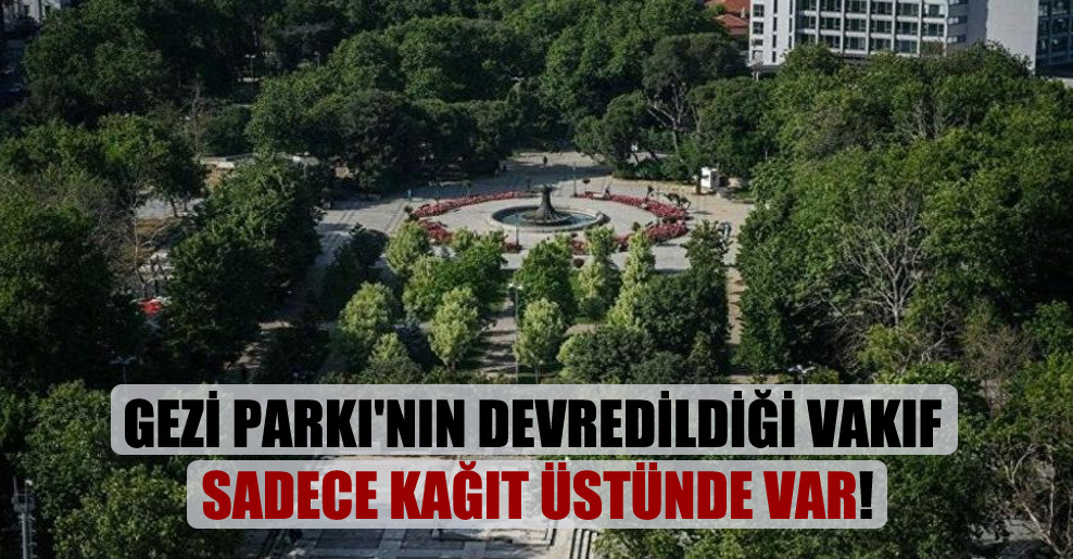 Gezi Parkı'nın devredildiği vakıf sadece kağıt üstünde var!
