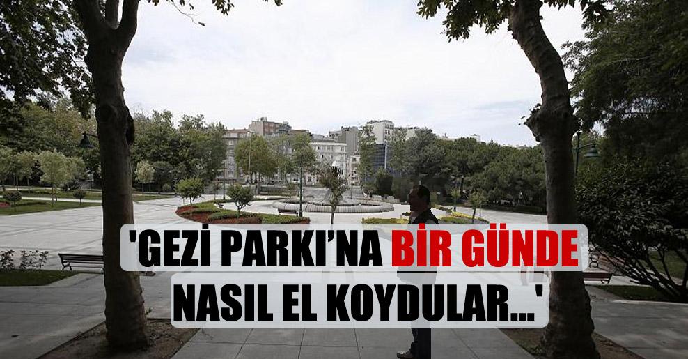 'Gezi Parkı'na bir günde nasıl el koydular…'