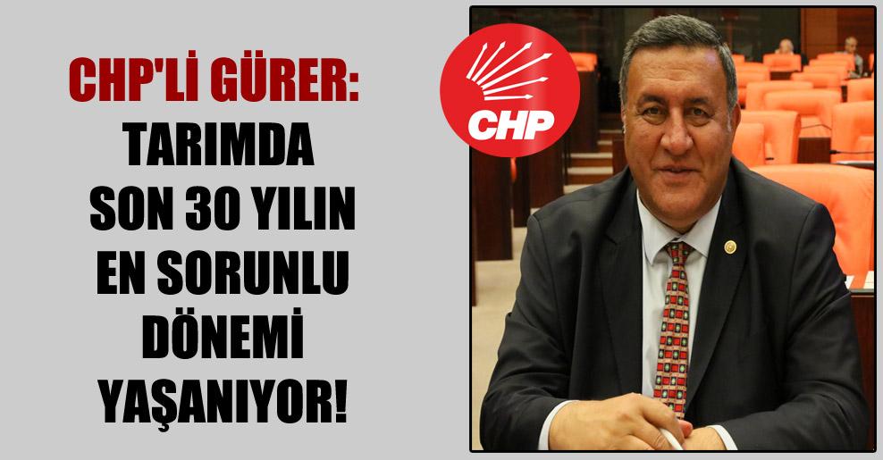 CHP'li Gürer: Tarımda son 30 yılın en sorunlu dönemi yaşanıyor!