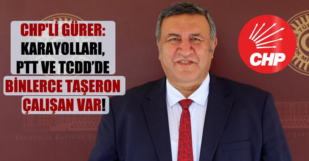 CHP'li Gürer: Karayolları, PTT ve TCDD'de binlerce taşeron çalışan var!