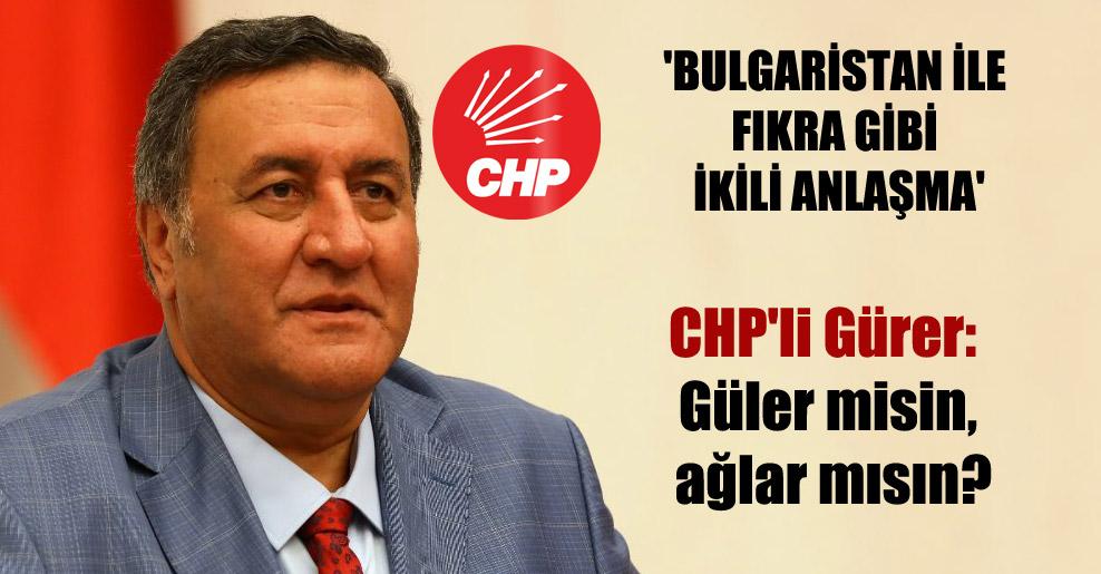 'Bulgaristan ile fıkra gibi ikili anlaşma'  CHP'li Gürer: Güler misin, ağlar mısın?