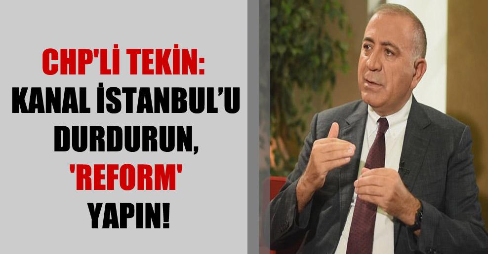 CHP'li Tekin: Kanal İstanbul'u durdurun, 'REFORM' yapın!