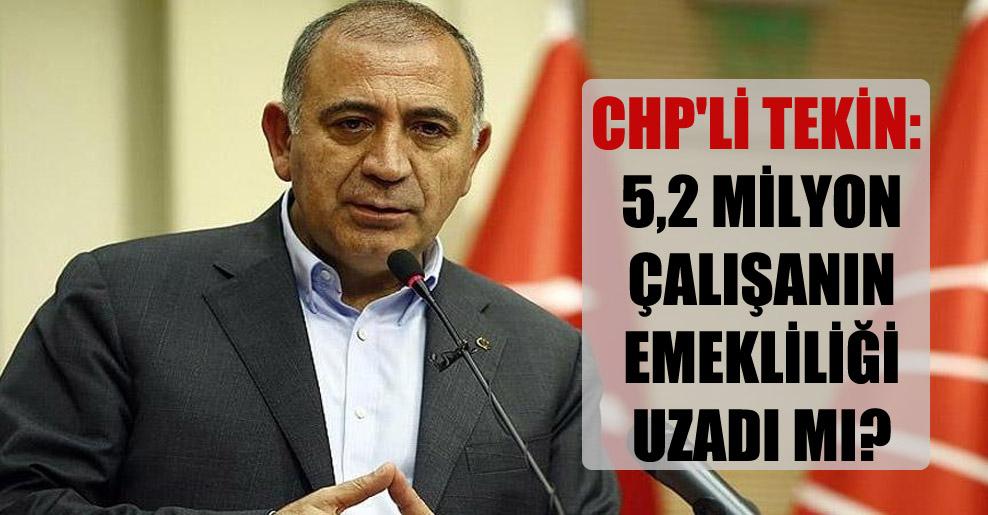 CHP'li Tekin: 5,2 milyon çalışanın emekliliği uzadı mı?