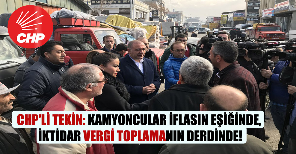 CHP'li Tekin: Kamyoncular iflasın eşiğinde, iktidar vergi toplamanın derdinde!