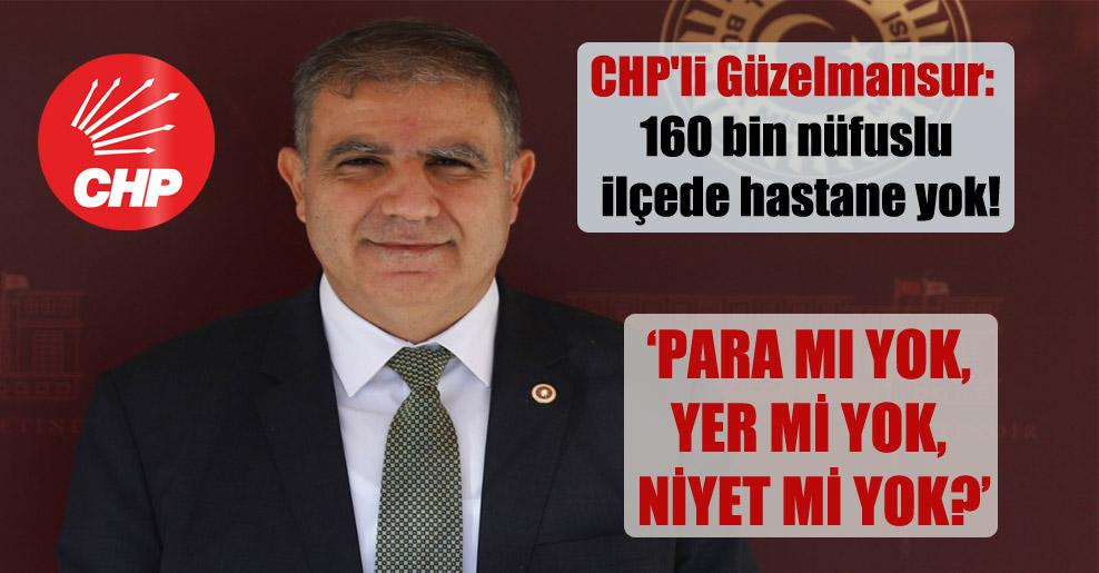 CHP'li Güzelmansur: 160 bin nüfuslu ilçede hastane yok!