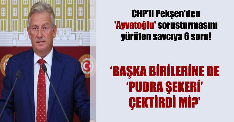 CHP'li Pekşen'den 'Ayvatoğlu' soruşturmasını yürüten savcıya 6 soru!