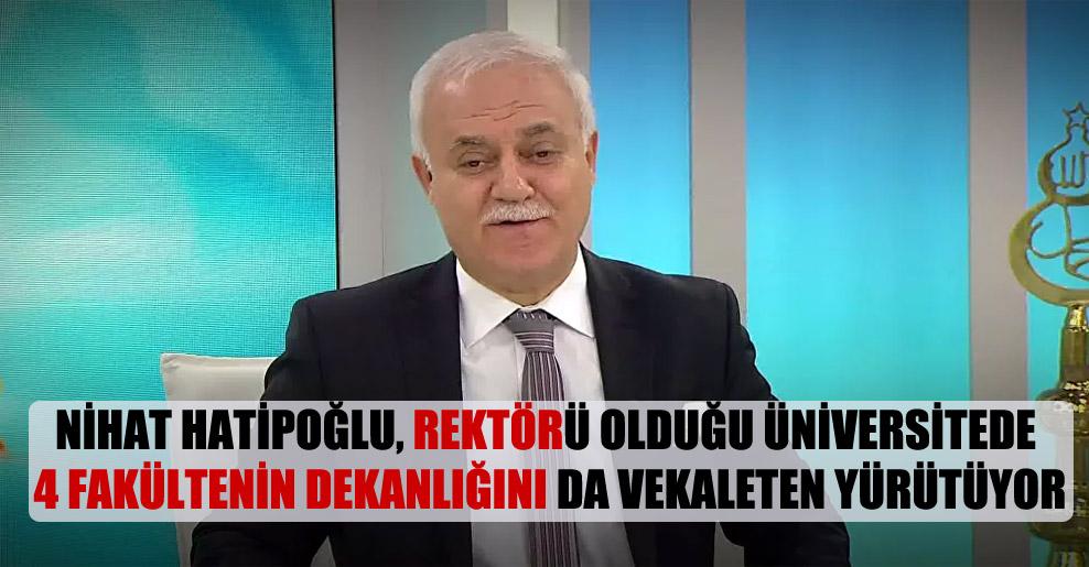 Nihat Hatipoğlu, rektörü olduğu üniversitede 4 fakültenin dekanlığını da vekaleten yürütüyor