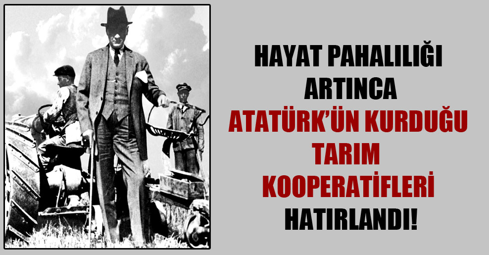 Hayat pahalılığı artınca Atatürk'ün kurduğu tarım kooperatifleri hatırlandı!