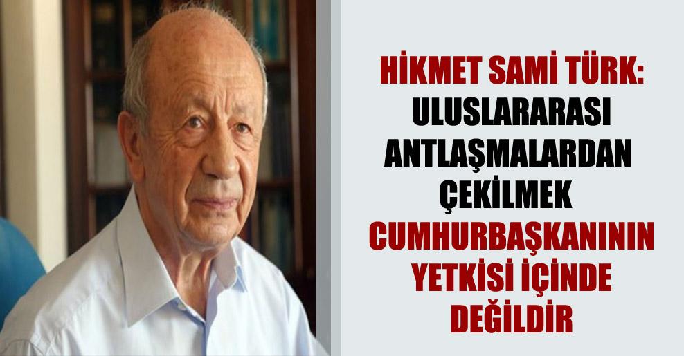 Hikmet Sami Türk: Uluslararası antlaşmalardan çekilmek  Cumhurbaşkanının yetkisi içinde değildir
