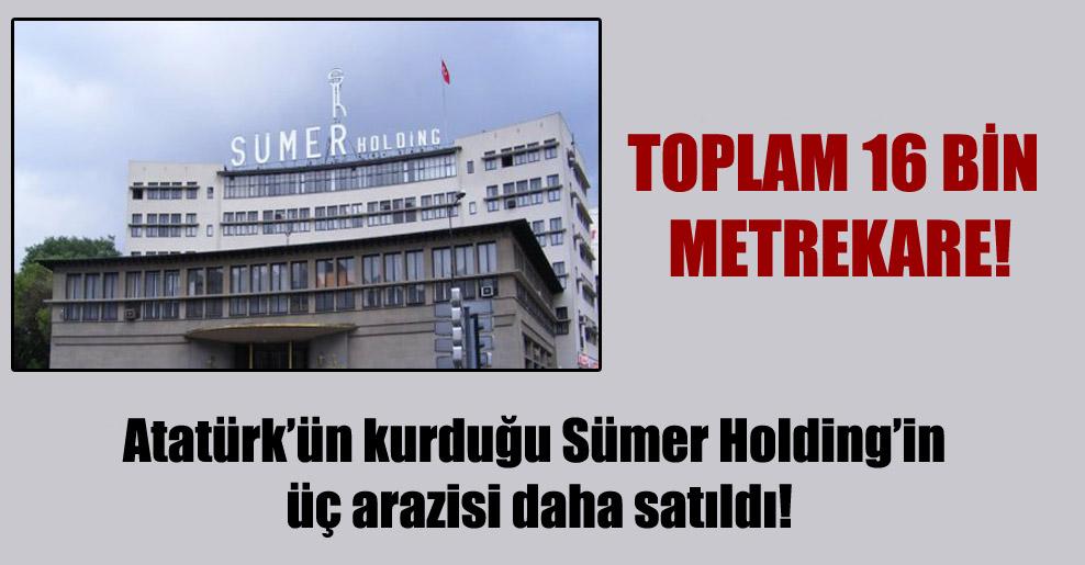 Atatürk'ün kurduğu Sümer Holding'in üç arazisi daha satıldı!
