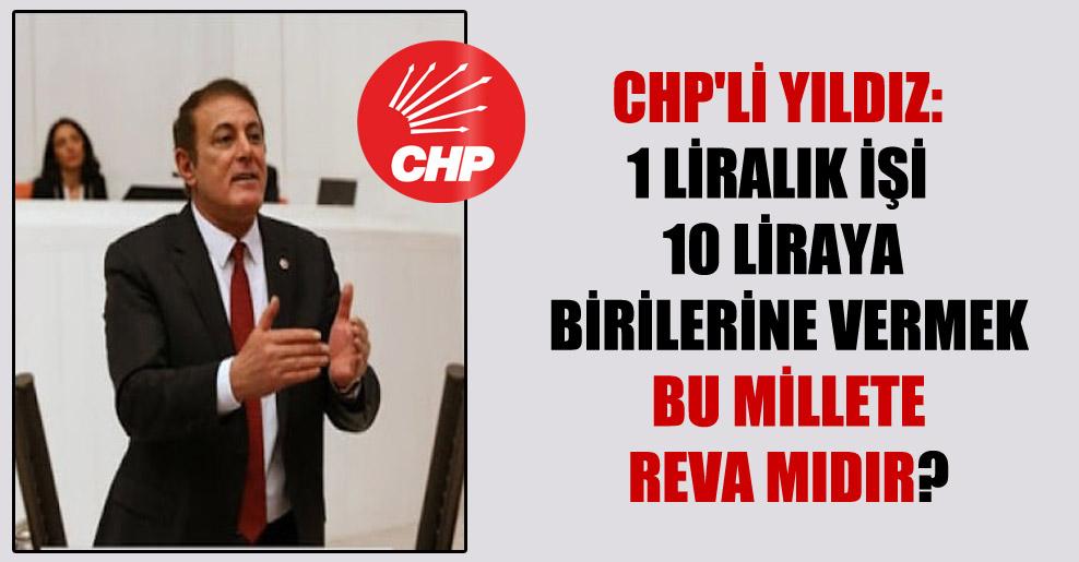 CHP'li Yıldız: 1 liralık işi 10 liraya birilerine vermek bu millete reva mıdır?