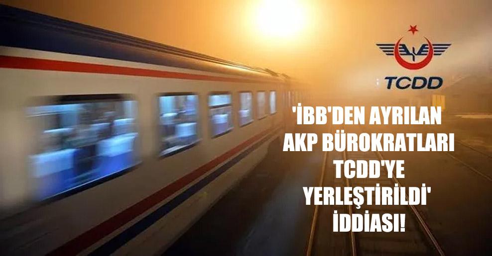 'İBB'den ayrılan AKP bürokratları TCDD'ye yerleştirildi' iddiası!
