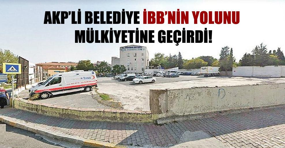 AKP'li belediye İBB'nin yolunu mülkiyetine geçirdi!