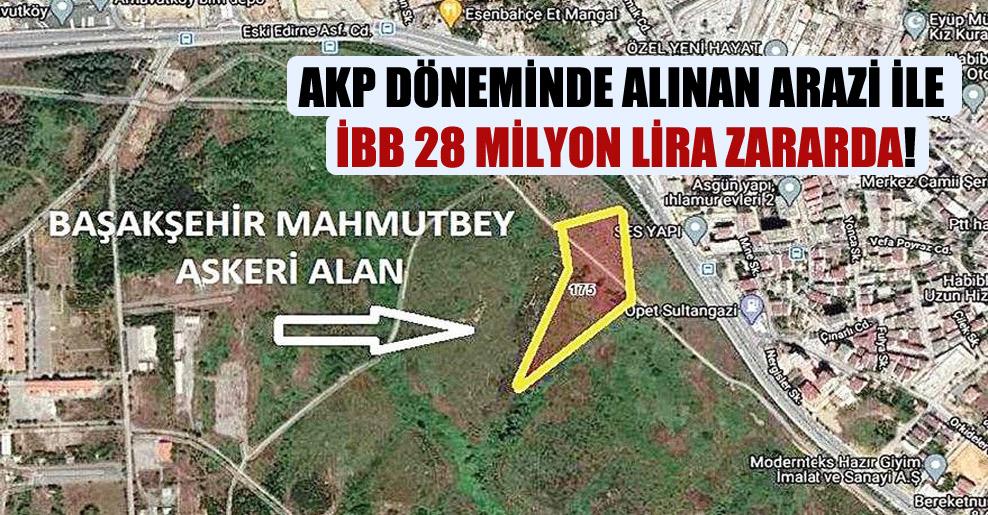 AKP döneminde alınan arazi ile İBB 28 milyon lira zararda!