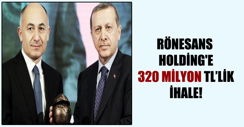 Rönesans Holding'e 320 milyon TL'lik ihale!