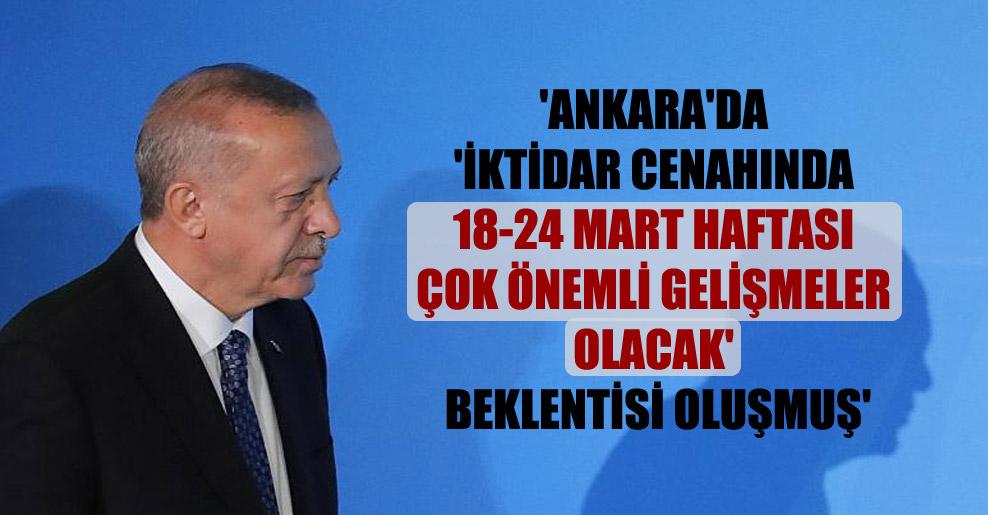 'Ankara'da 'iktidar cenahında 18-24 Mart haftası çok önemli gelişmeler olacak' beklentisi oluşmuş'