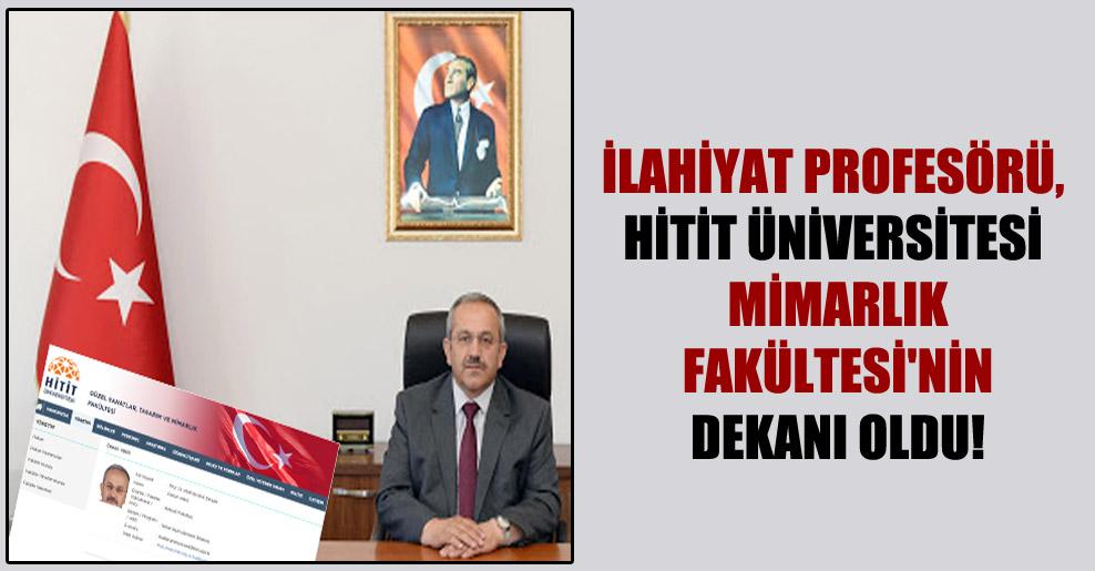 İlahiyat profesörü, Hitit Üniversitesi Mimarlık Fakültesi'nin dekanı oldu!