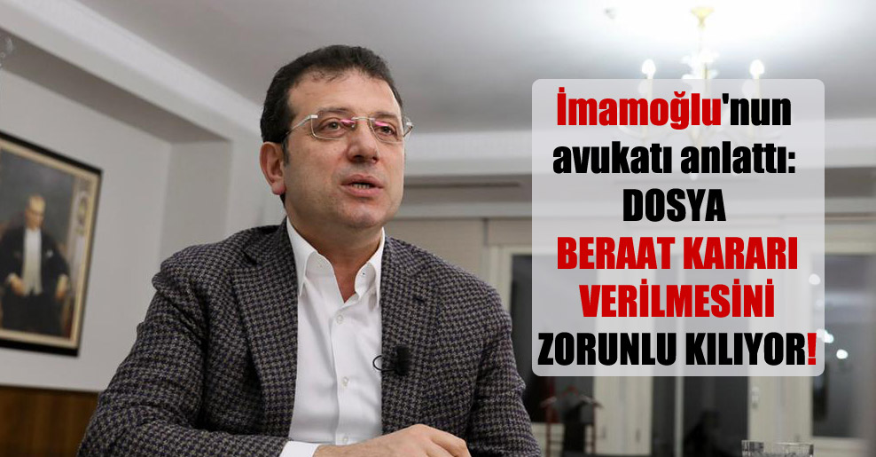 İmamoğlu'nun avukatı anlattı: Dosya beraat kararı verilmesini zorunlu kılıyor!