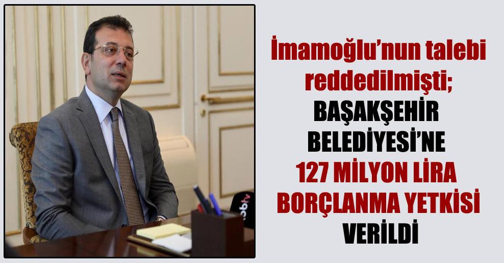 İmamoğlu'nun talebi reddedilmişti; Başakşehir Belediyesi'ne 127 milyon lira borçlanma yetkisi verildi