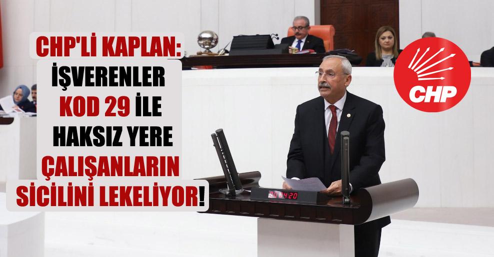 CHP'li Kaplan: İşverenler KOD 29 ile haksız yere çalışanların sicilini lekeliyor!