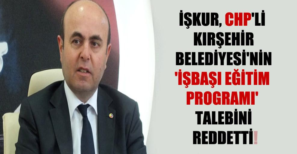 İŞKUR, CHP'li Kırşehir Belediyesi'nin 'işbaşı eğitim programı' talebini reddetti!