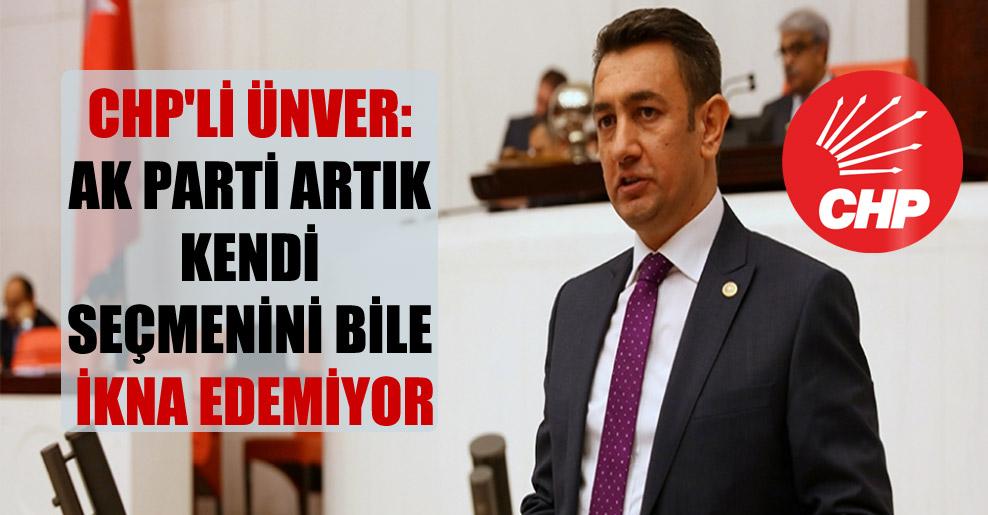 CHP'li Ünver: Ak parti artık kendi seçmenini bile ikna edemiyor