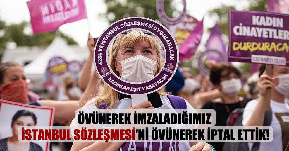 Övünerek imzaladığımız İstanbul Sözleşmesi'ni övünerek iptal ettik!