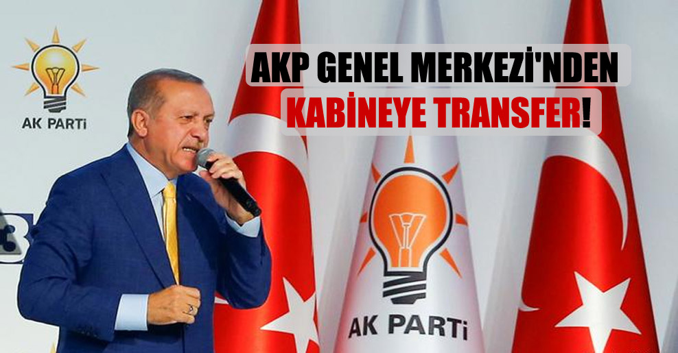 AKP Genel Merkezi'nden kabineye transfer!