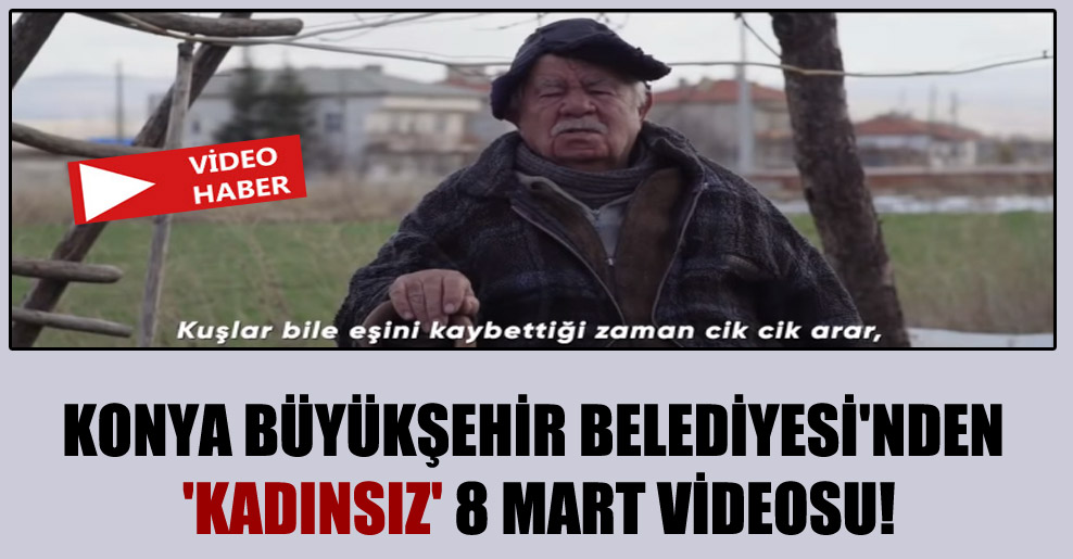 Konya Büyükşehir Belediyesi'nden 'kadınsız' 8 Mart videosu!