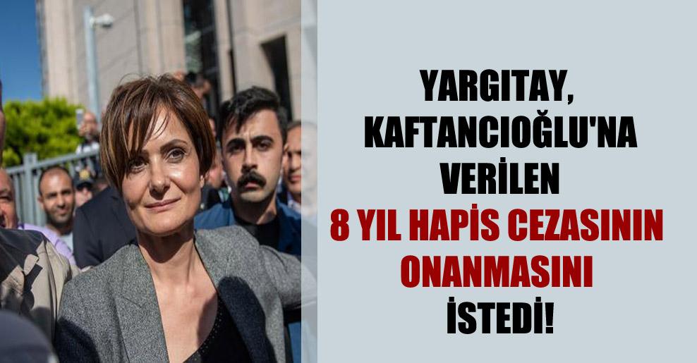 Yargıtay, Kaftancıoğlu'na verilen 8 yıl hapis cezasının onanmasını istedi!