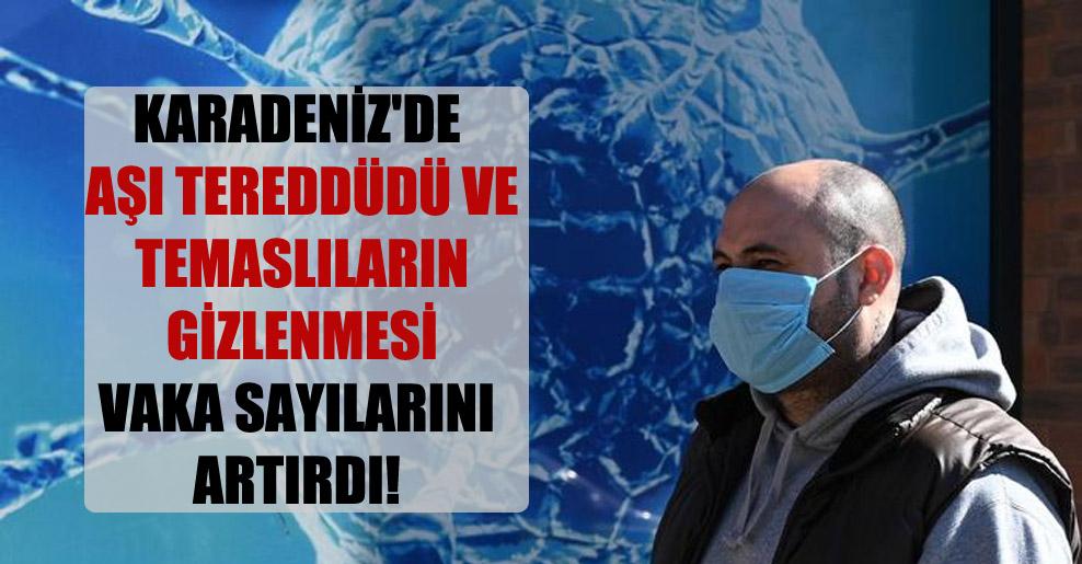 Karadeniz'de aşı tereddüdü ve temaslıların gizlenmesi vaka sayılarını artırdı!